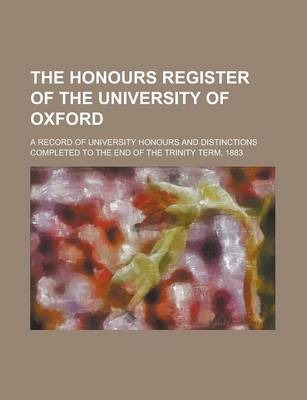 The Honours Register of the University of Oxford; A Record of University Honours and Distinctions Completed to the End of the Trinity Term, 1883