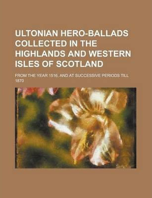 Ultonian Hero-Ballads Collected in the Highlands and Western Isles of Scotland; From the Year 1516, and at Successive Periods Till 1870