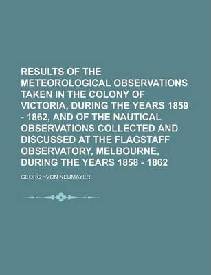 Results of the Meteorological Observations Taken in the Colony of Victoria, During the Years 1859 - 1862, and of the Nautical Observations Collected and Discussed at the Flagstaff Observatory, Melbourne, During the Years 1858 - 1862