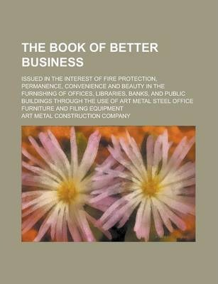 The Book of Better Business; Issued in the Interest of Fire Protection, Permanence, Convenience and Beauty in the Furnishing of Offices, Libraries, Banks, and Public Buildings Through the Use of Art Metal Steel Office Furniture and Filing
