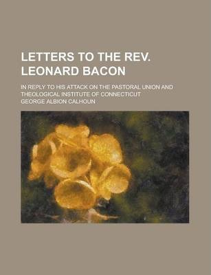 Letters to the REV. Leonard Bacon; In Reply to His Attack on the Pastoral Union and Theological Institute of Connecticut