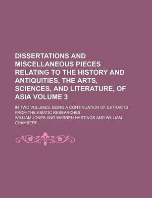Dissertations and Miscellaneous Pieces Relating to the History and Antiquities, the Arts, Sciences, and Literature, of Asia; In Two Volumes. Being a Continuation of Extracts from the Asiatic Researches Volume 3