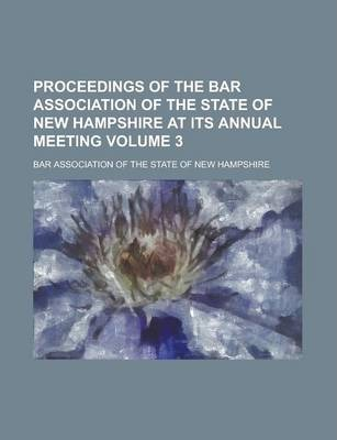 Proceedings of the Bar Association of the State of New Hampshire at Its Annual Meeting Volume 3