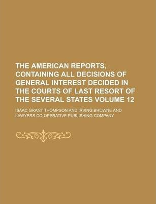 The American Reports, Containing All Decisions of General Interest Decided in the Courts of Last Resort of the Several States Volume 12