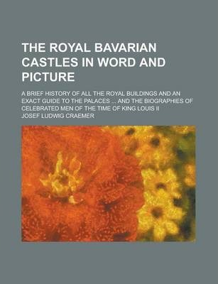 The Royal Bavarian Castles in Word and Picture; A Brief History of All the Royal Buildings and an Exact Guide to the Palaces ... and the Biographies of Celebrated Men of the Time of King Louis II