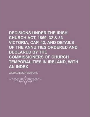 Decisions Under the Irish Church ACT, 1869, 32 & 33 Victoria, Cap. 42, and Details of the Annuities Ordered and Declared by the Commissioners of Church Temporalities in Ireland, with an Index