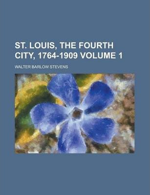 St. Louis, the Fourth City, 1764-1909 Volume 1