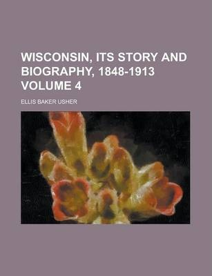 Wisconsin, Its Story and Biography, 1848-1913 Volume 4