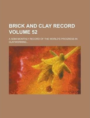 Brick and Clay Record; A Semi-Monthly Record of the World's Progress in Clayworking... Volume 52