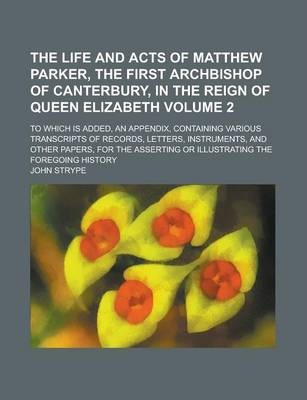 The Life and Acts of Matthew Parker, the First Archbishop of Canterbury, in the Reign of Queen Elizabeth; To Which Is Added, an Appendix, Containing Various Transcripts of Records, Letters, Instruments, and Other Papers, for the Volume 2