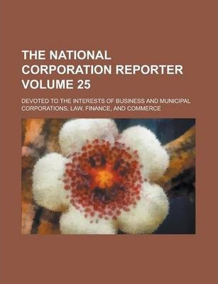 The National Corporation Reporter; Devoted to the Interests of Business and Municipal Corporations, Law, Finance, and Commerce Volume 25
