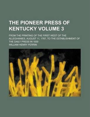 The Pioneer Press of Kentucky; From the Printing of the First West of the Alleghanies, August 11, 1787, to the Establishment of the Daily Press in 1830 Volume 3