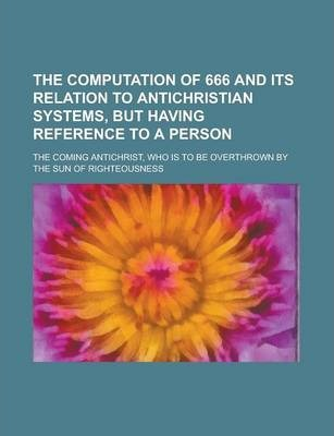 The Computation of 666 and Its Relation to Antichristian Systems, But Having Reference to a Person; The Coming Antichrist, Who Is to Be Overthrown by the Sun of Righteousness
