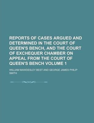 Reports of Cases Argued and Determined in the Court of Queen's Bench, and the Court of Exchequer Chamber on Appeal from the Court of Queen's Bench Volume 1