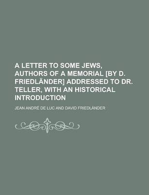 A Letter to Some Jews, Authors of a Memorial [By D. Friedlander] Addressed to Dr. Teller, with an Historical Introduction