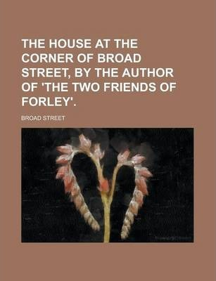The House at the Corner of Broad Street, by the Author of 'The Two Friends of Forley'