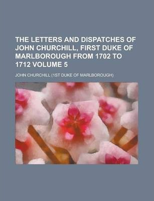 The Letters and Dispatches of John Churchill, First Duke of Marlborough from 1702 to 1712 Volume 5