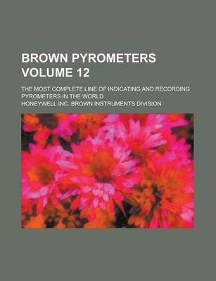 Brown Pyrometers; The Most Complete Line of Indicating and Recording Pyrometers in the World Volume 12