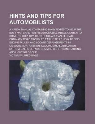 Hints and Tips for Automobilists; A Handy Manual Containing Many Notes to Help the Busy Man Care for His Automobile Intelligently; To Drive It Properly