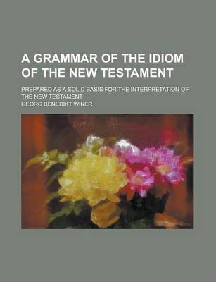 A Grammar of the Idiom of the New Testament; Prepared as a Solid Basis for the Interpretation of the New Testament