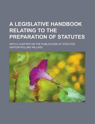 A Legislative Handbook Relating to the Preparation of Statutes; With a Chapter on the Publication of Statutes