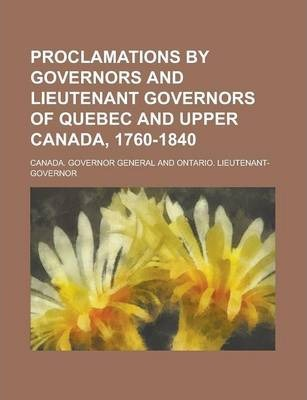 Proclamations by Governors and Lieutenant Governors of Quebec and Upper Canada, 1760-1840