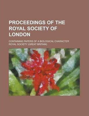 Proceedings of the Royal Society of London; Containing Papers of a Biological Character Volume 79