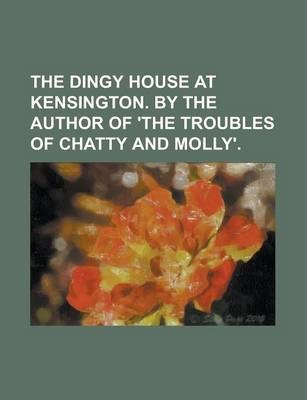 The Dingy House at Kensington. by the Author of 'The Troubles of Chatty and Molly'