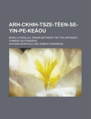 Arh-Ckhih-Tsze-Teen-Se-Yin-Pe-Keaou; Being a Parallel Drawn Between the Two Intended Chinese Dictionaries