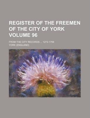 Register of the Freemen of the City of York; From the City Records ... 1272-1759 Volume 96