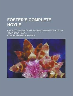 Foster's Complete Hoyle; An Encyclopedia of All the Indoor Games Played at the Present Day ...
