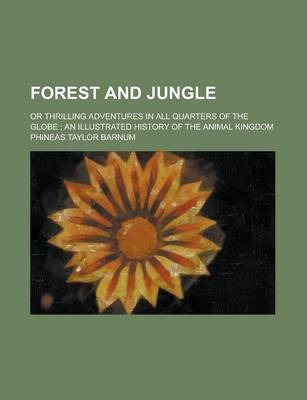 Forest and Jungle; Or Thrilling Adventures in All Quarters of the Globe; An Illustrated History of the Animal Kingdom