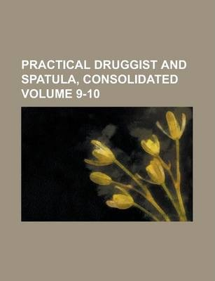 Practical Druggist and Spatula, Consolidated Volume 9-10