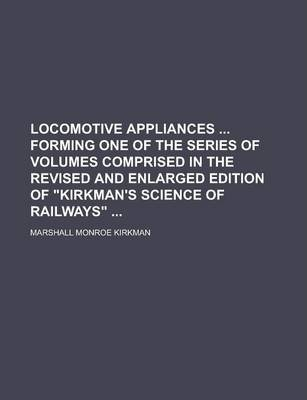 Locomotive Appliances Forming One of the Series of Volumes Comprised in the Revised and Enlarged Edition of Kirkman's Science of Railways