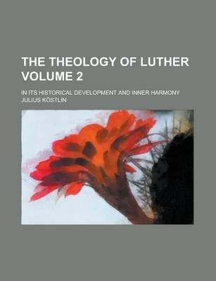 The Theology of Luther; In Its Historical Development and Inner Harmony Volume 2