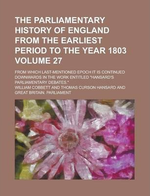 "The Parliamentary History of England from the Earliest Period to the Year 1803; From Which Last-Mentioned Epoch It Is Continued Downwards in the Work Entitled ""Hansard's Parliamentary Debates."" Volume 27"