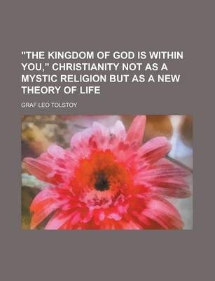 The Kingdom of God Is Within You, Christianity Not as a Mystic Religion But as a New Theory of Life