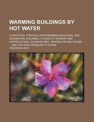 Warming Buildings by Hot Water; A Practical Treatise Upon Warming Industrial and Residential Buildings, Places of Worship and Horticultural Glasshouses