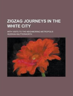 Zigzag Journeys in the White City; With Visits to the Neighboring Metropolis