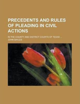 Precedents and Rules of Pleading in Civil Actions; In the County and District Courts of Texas ...