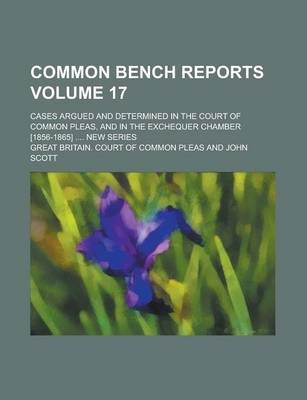 Common Bench Reports; Cases Argued and Determined in the Court of Common Pleas, and in the Exchequer Chamber [1856-1865] .... New Series Volume 17