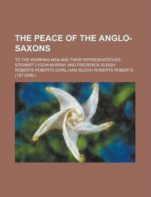 The Peace of the Anglo-Saxons; To the Working Men and Their Representatives
