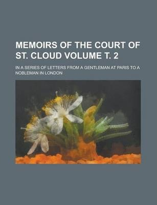 Memoirs of the Court of St. Cloud; In a Series of Letters from a Gentleman at Paris to a Nobleman in London Volume . 2