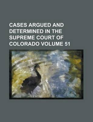Cases Argued and Determined in the Supreme Court of Colorado Volume 51