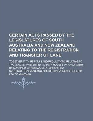 Certain Acts Passed by the Legislatures of South Australia and New Zealand Relating to the Registration and Transfer of Land; Together with Reports and Regulations Relating to Those Acts. Presented to Both Houses of Parliament by Command