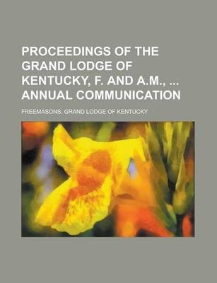 Proceedings of the Grand Lodge of Kentucky, F. and A.M., Annual Communication