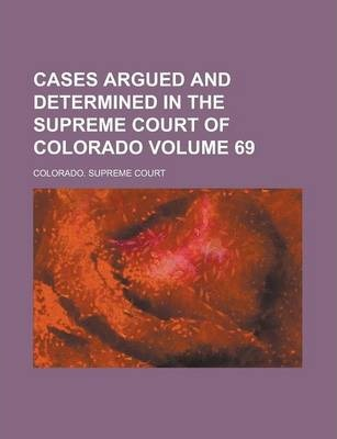 Cases Argued and Determined in the Supreme Court of Colorado Volume 69
