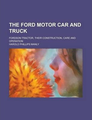 The Ford Motor Car and Truck; Fordson Tractor, Their Construction, Care and Operation
