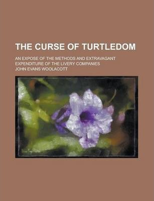 The Curse of Turtledom; An Expose of the Methods and Extravagant Expenditure of the Livery Companies