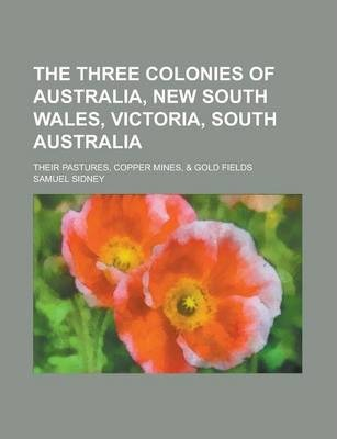 The Three Colonies of Australia, New South Wales, Victoria, South Australia; Their Pastures, Copper Mines, & Gold Fields